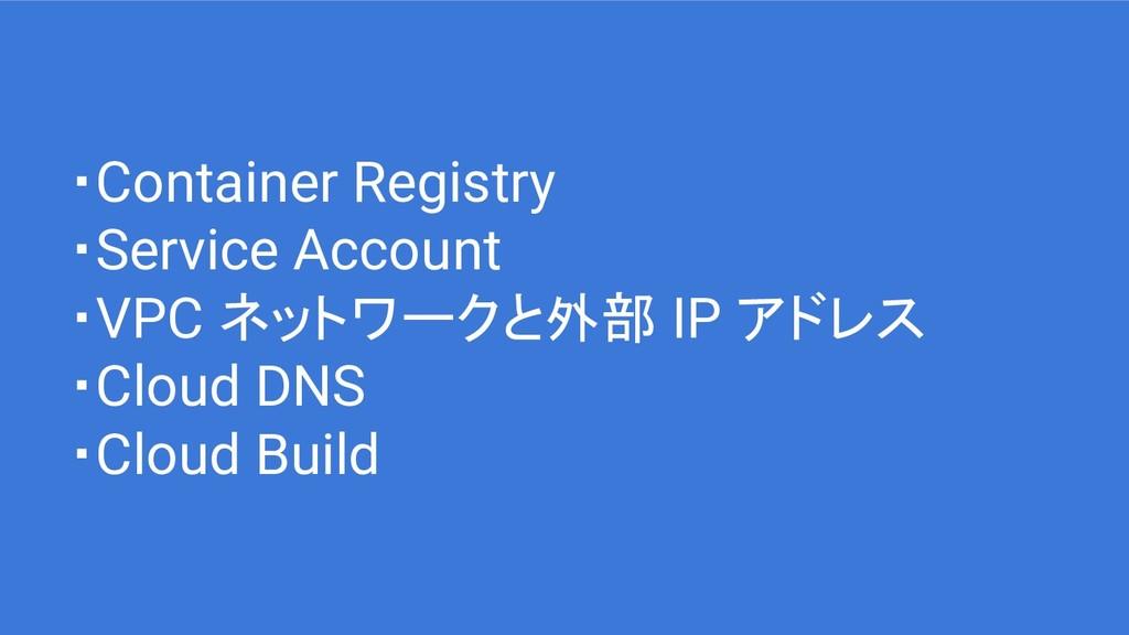 ・Container Registry ・Service Account ・VPC ネットワー...