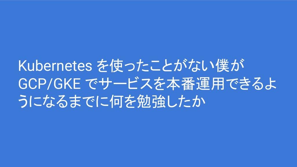 Kubernetes を使ったことがない僕が GCP/GKE でサービスを本番運用できるよ う...
