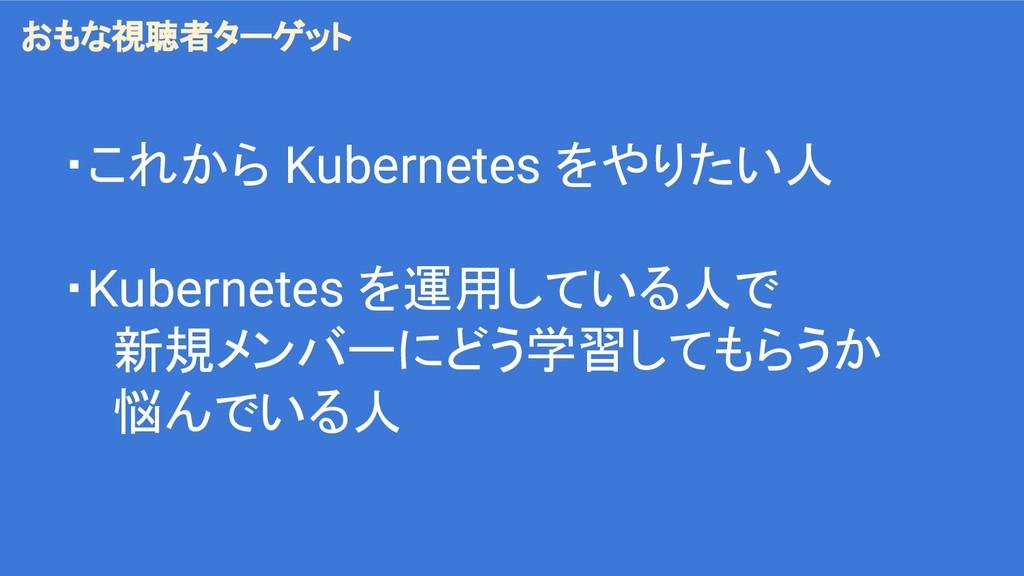 ・これから Kubernetes をやりたい人 ・Kubernetes を運用している人で 新...