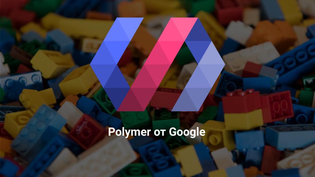 @operatino Polymer от Google