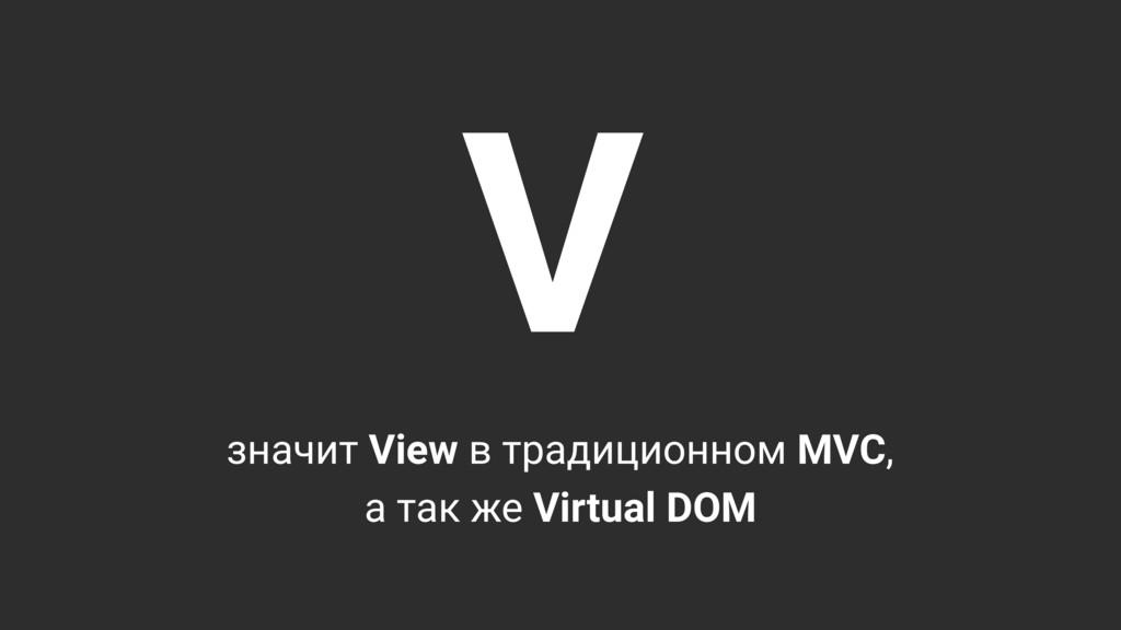 V значит View в традиционном MVC, а так же Virt...