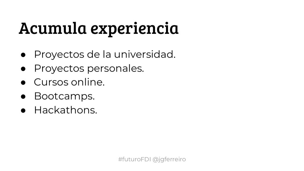 #futuroFDI @jgferreiro Acumula experiencia ● Pr...