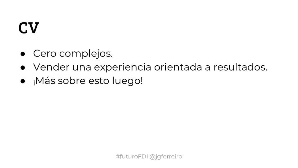#futuroFDI @jgferreiro CV ● Cero complejos. ● V...