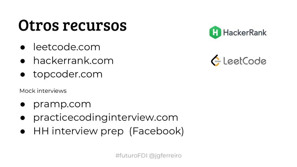 #futuroFDI @jgferreiro Otros recursos ● leetcod...