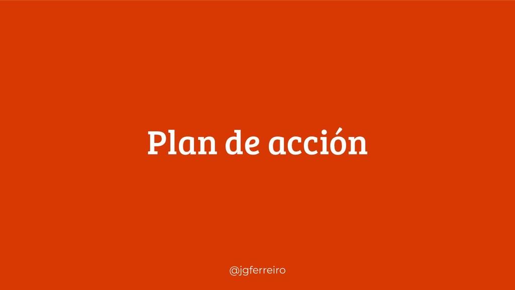 @jgferreiro Plan de acción