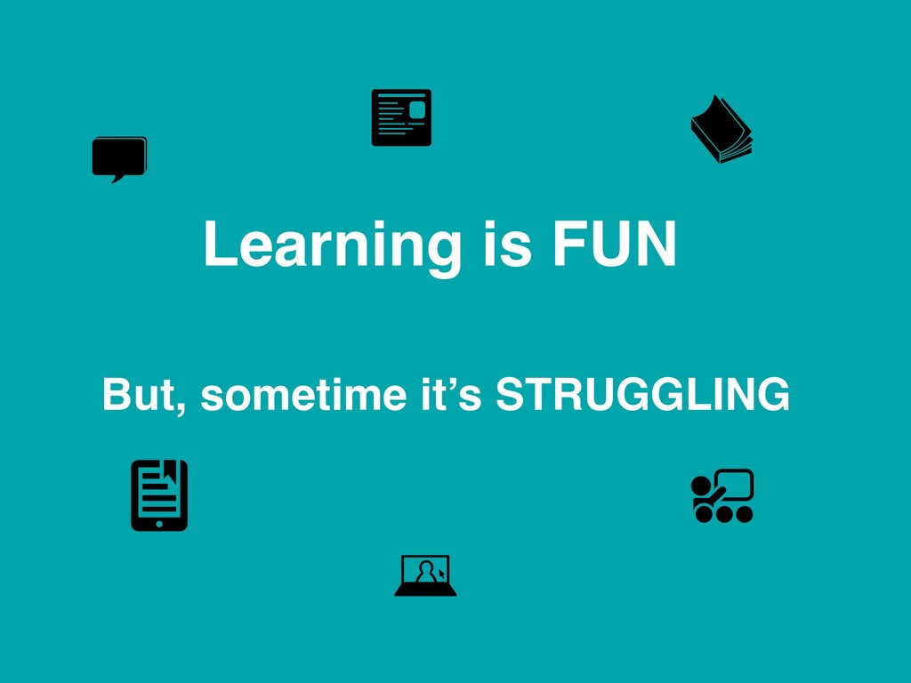 Learning is FUN But, sometime it's STRUGGLING