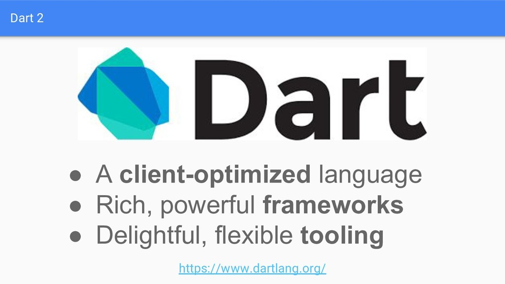 Dart 2 ● A client-optimized language ● Rich, po...
