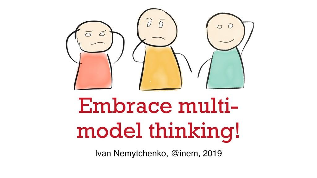 Embrace multi- model thinking! Ivan Nemytchenko...