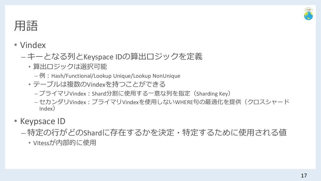 用語 • Vindex – キーとなる列とKeyspace IDの算出ロジックを定義 • 算出...