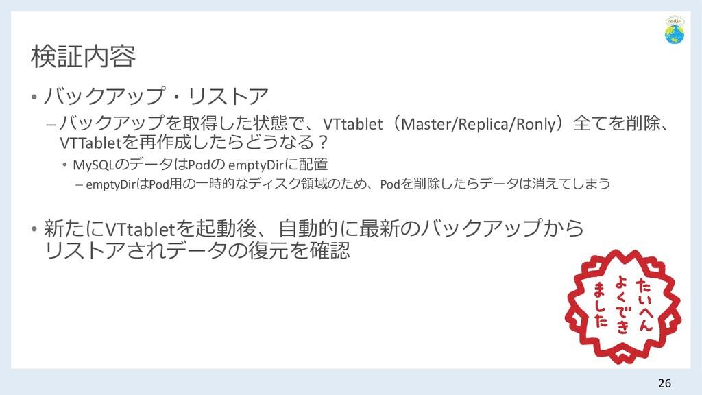 検証内容 • バックアップ・リストア – バックアップを取得した状態で、VTtablet(Ma...