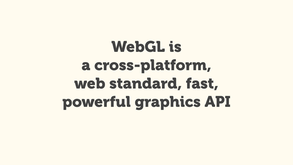 WebGL is a cross-platform, web standard, fast...