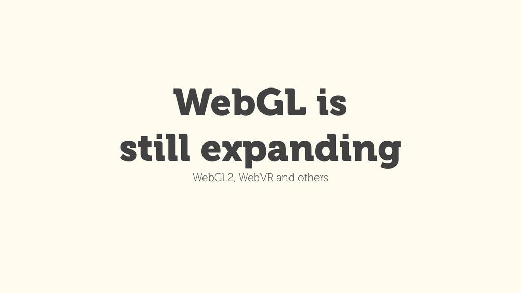 WebGL is still expanding WebGL2, WebVR and othe...