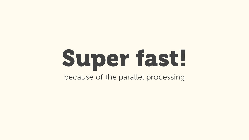 Super fast! because of the parallel processing