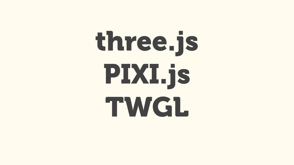 three.js PIXI.js TWGL