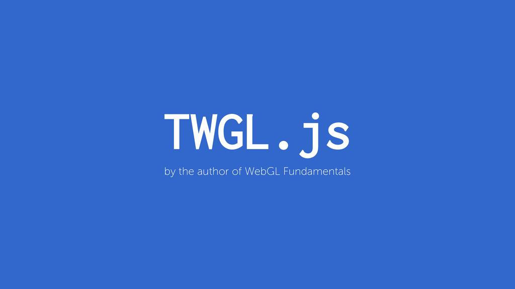 TWGL.js by the author of WebGL Fundamentals