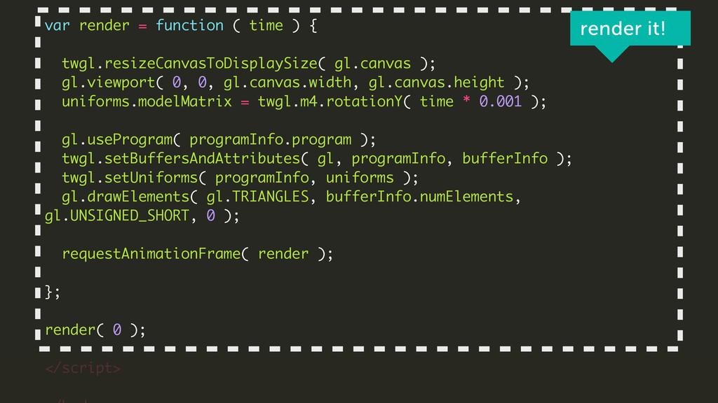! var render = function ( time ) { ! twgl.resiz...