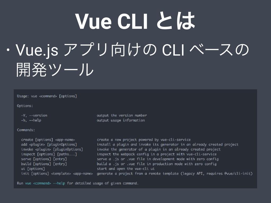 Vue CLI ͱ • Vue.js ΞϓϦ͚ͷ CLI ϕʔεͷ ։ൃπʔϧ