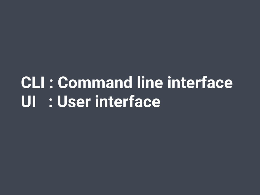 CLI : Command line interface UI : User interface