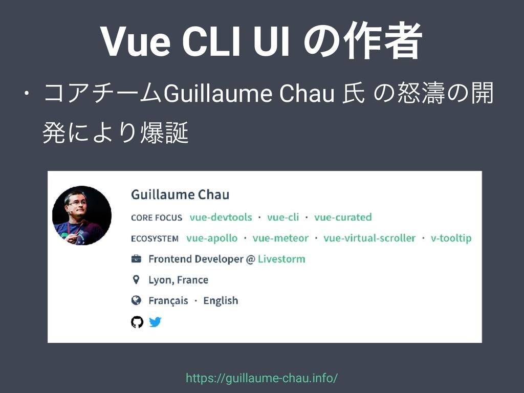 Vue CLI UI ͷ࡞ऀ • ίΞνʔϜGuillaume Chau ࢯ ͷౖᔶͷ։ ൃʹ...