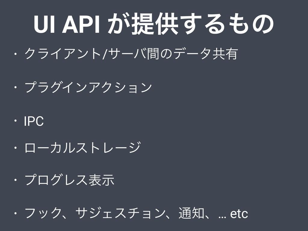 UI API ͕ఏڙ͢Δͷ • ΫϥΠΞϯτ/αʔόؒͷσʔλڞ༗ • ϓϥάΠϯΞΫγϣϯ...