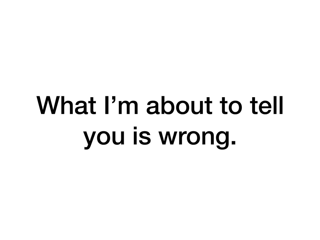 What I'm about to tell you is wrong.