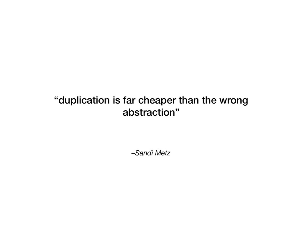 "–Sandi Metz ""duplication is far cheaper than th..."