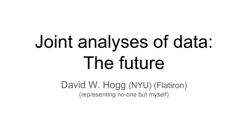 Joint analyses of data: The future David W. Hog...