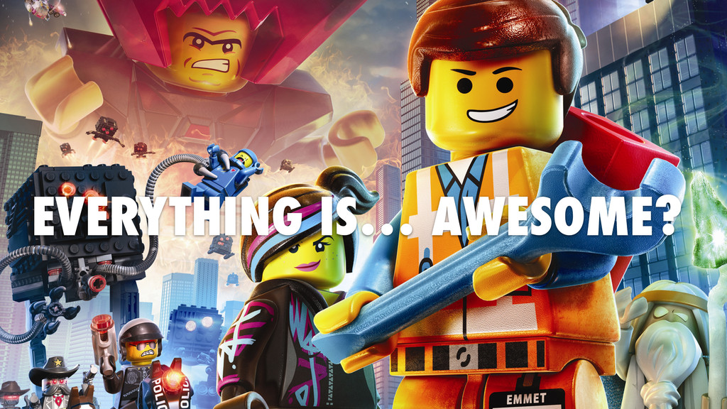 EVERYTHING IS… AWESOME?