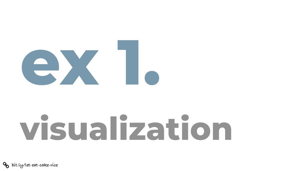 ex 1. visualization bit.ly/let-eat-cake-rice