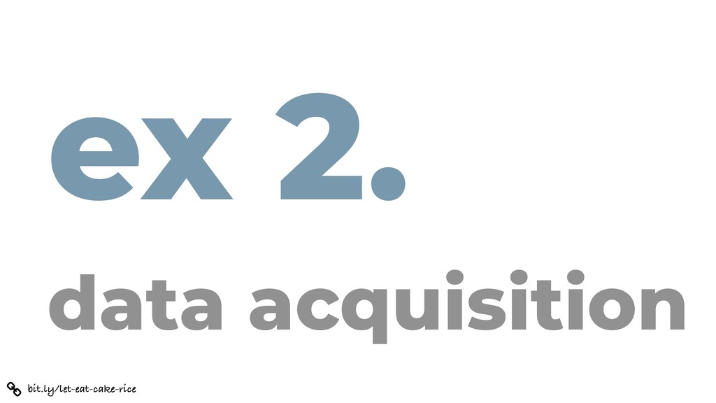 ex 2. data acquisition bit.ly/let-eat-cake-rice