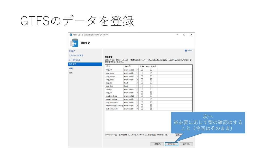 GTFSのデータを登録 次へ ※必要に応じて型の確認はする こと(今回はそのまま)