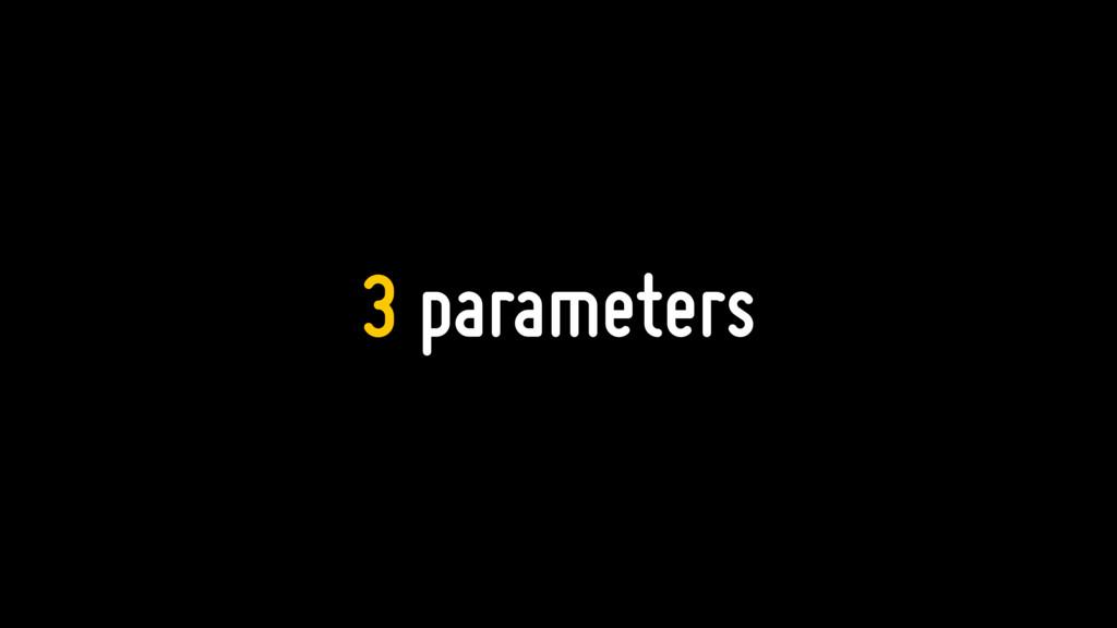 3 parameters