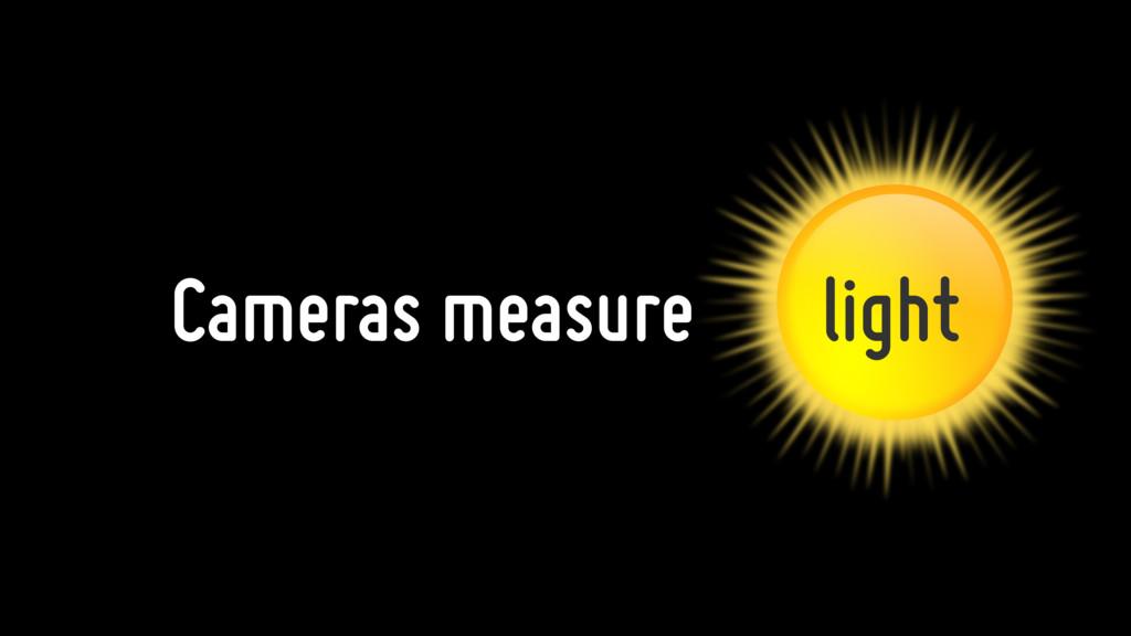Cameras measure light