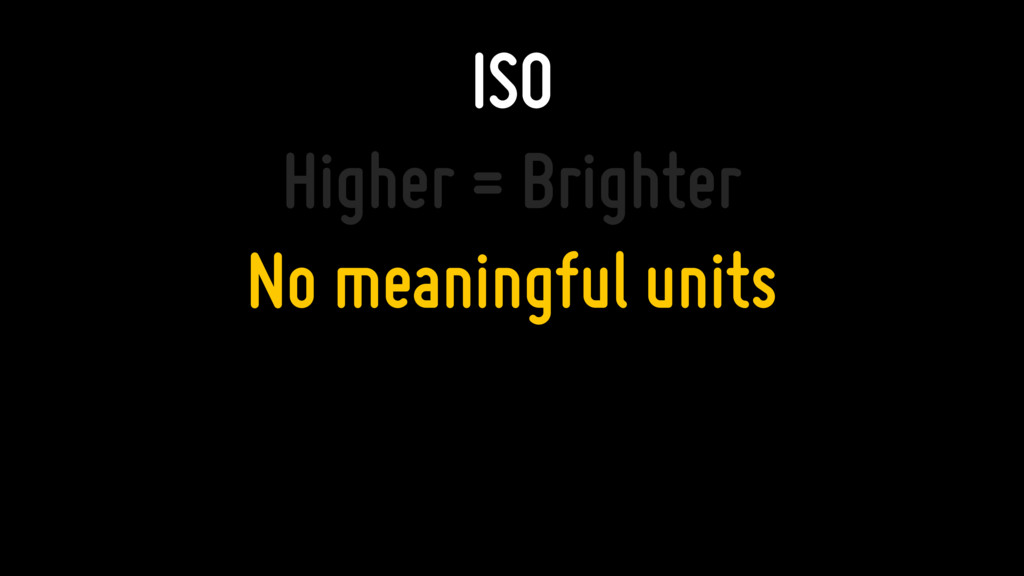 ISO Higher = Brighter No meaningful units