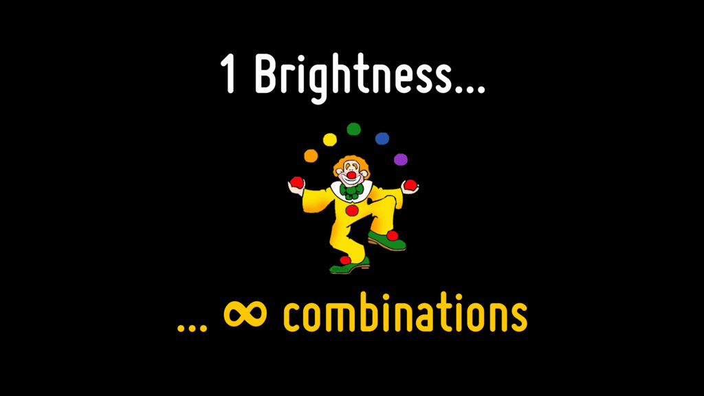 1 Brightness... ... ∞ combinations