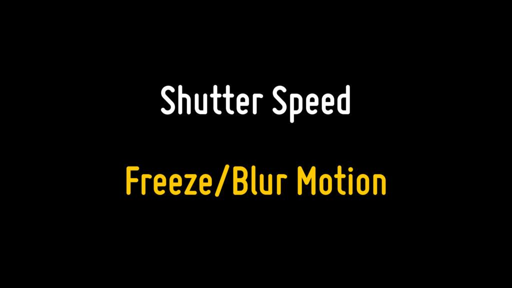 Shutter Speed Freeze/Blur Motion