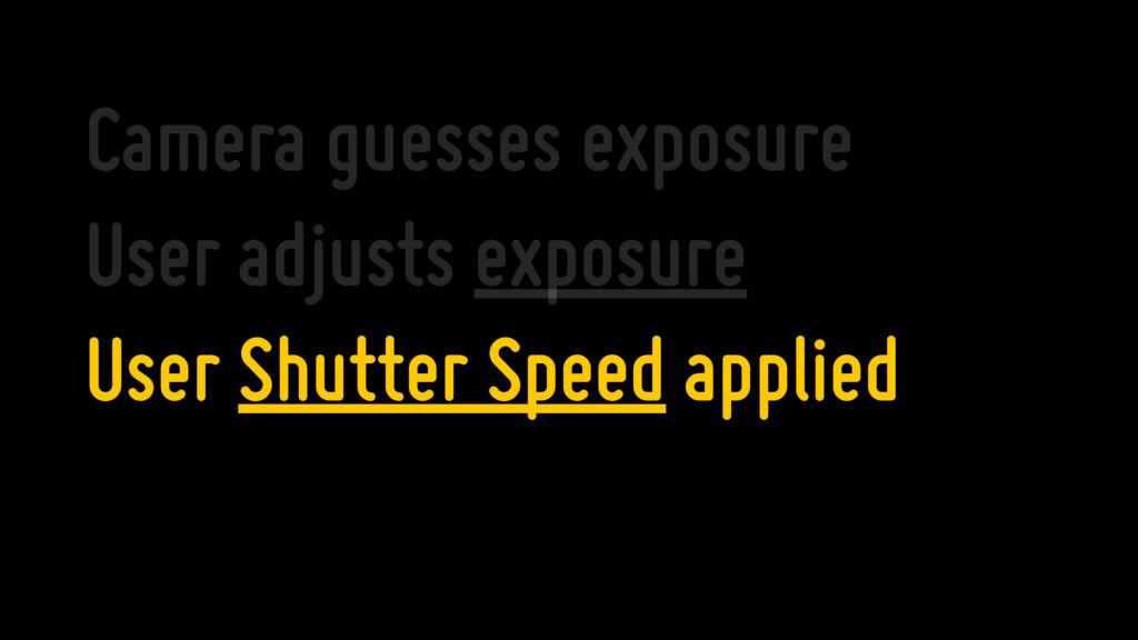Camera guesses exposure User adjusts exposure U...