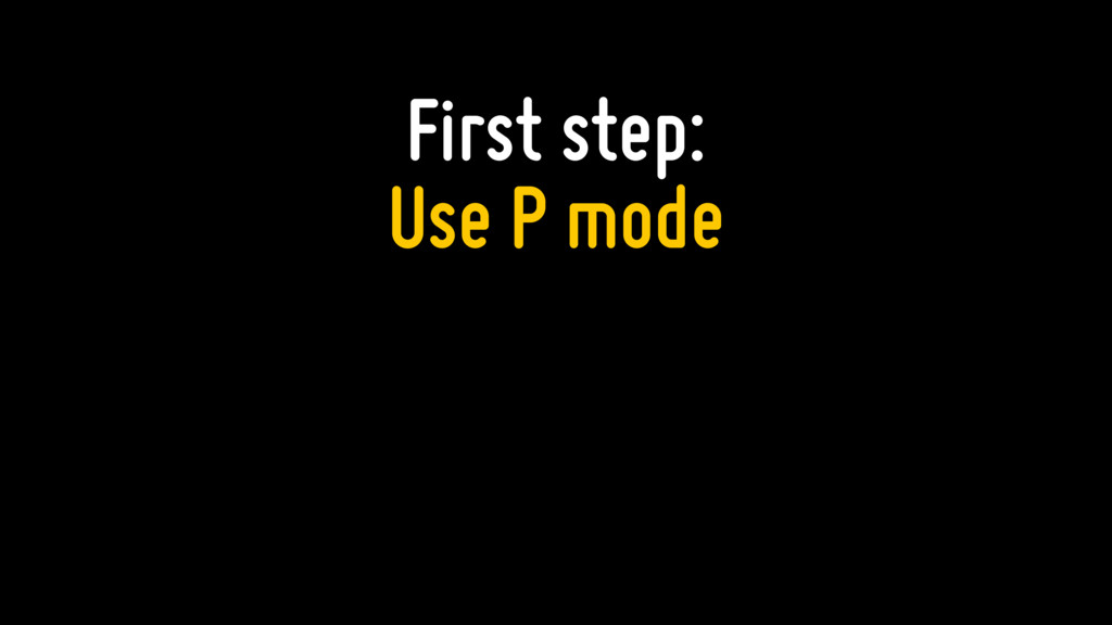 First step: Use P mode