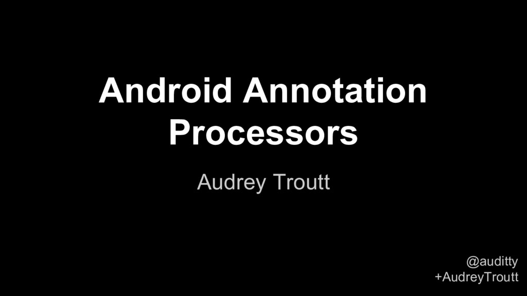 @auditty +AudreyTroutt Android Annotation Proce...
