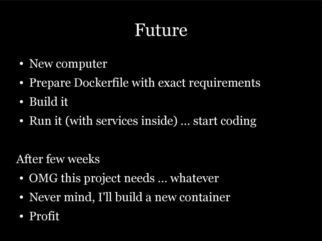 Future ● New computer ● Prepare Dockerfile with...