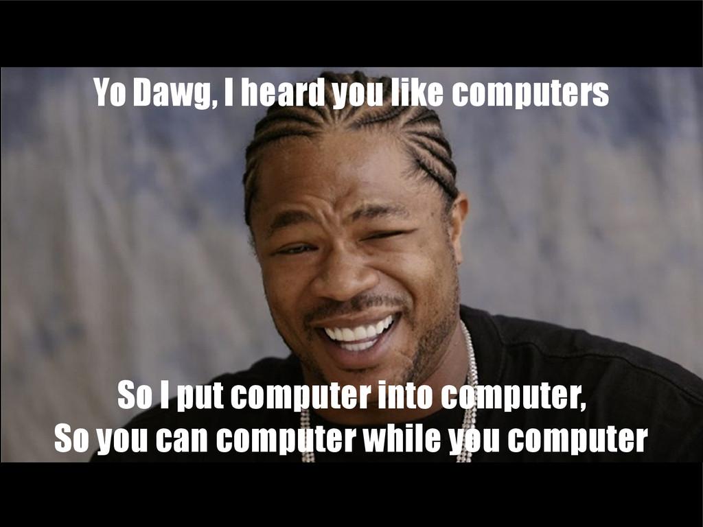 Yo Dawg, I heard you like computers So I put co...