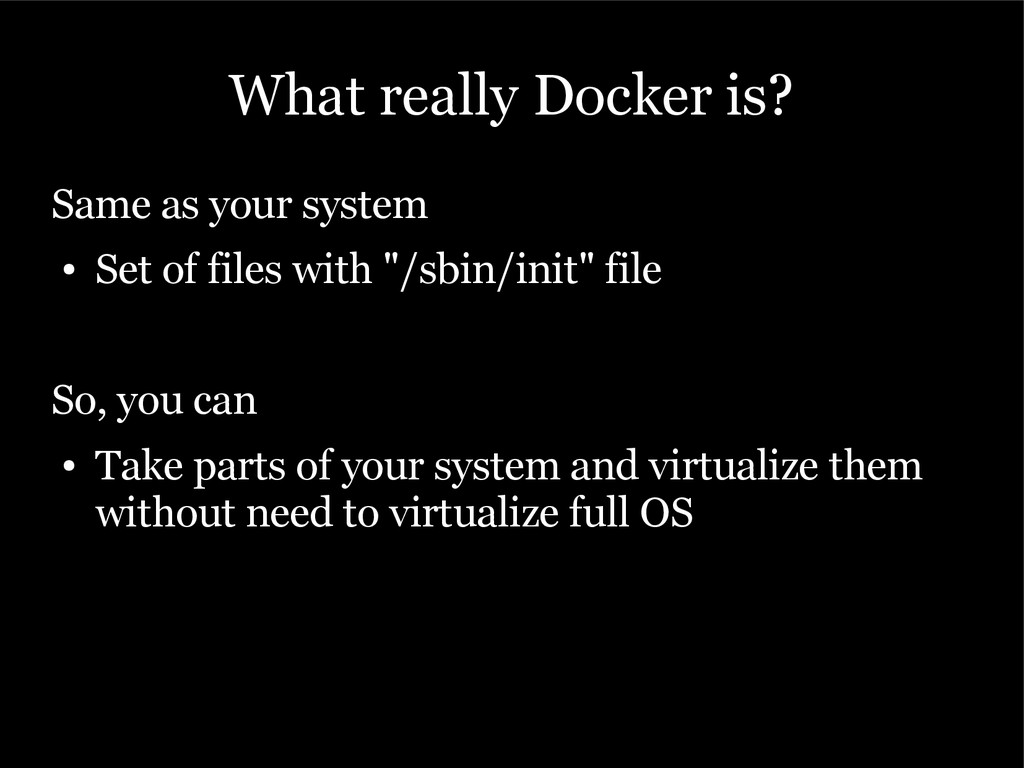 What really Docker is? Same as your system ● Se...