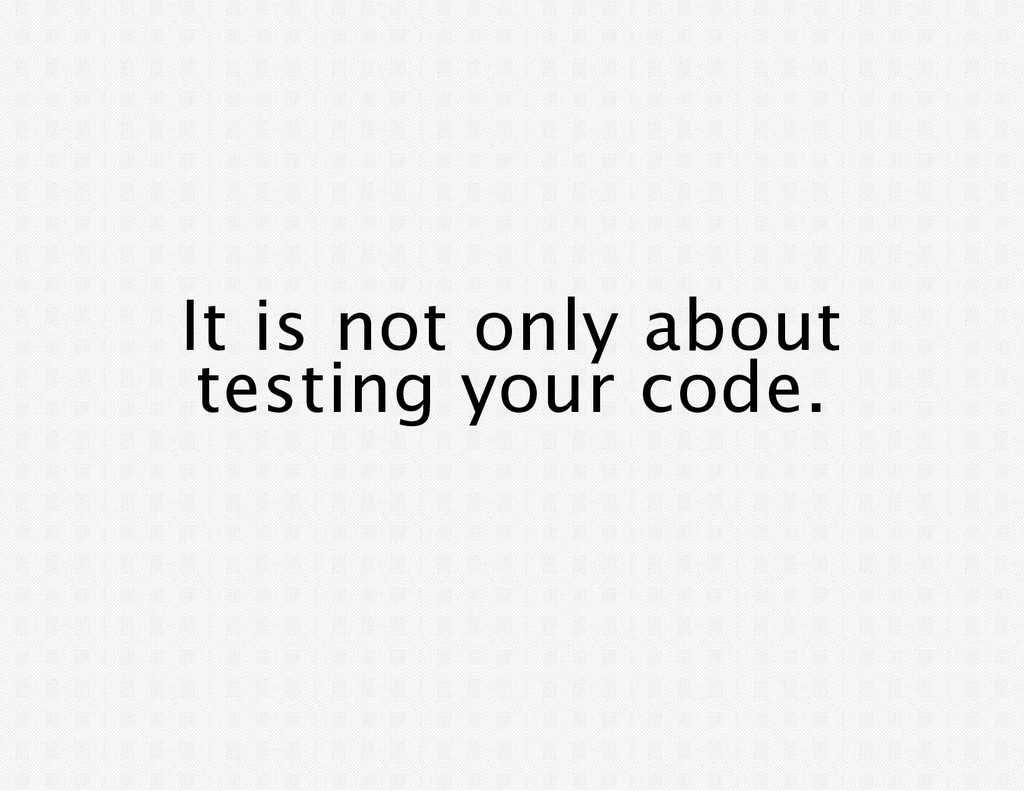 It is not only about testing your code.