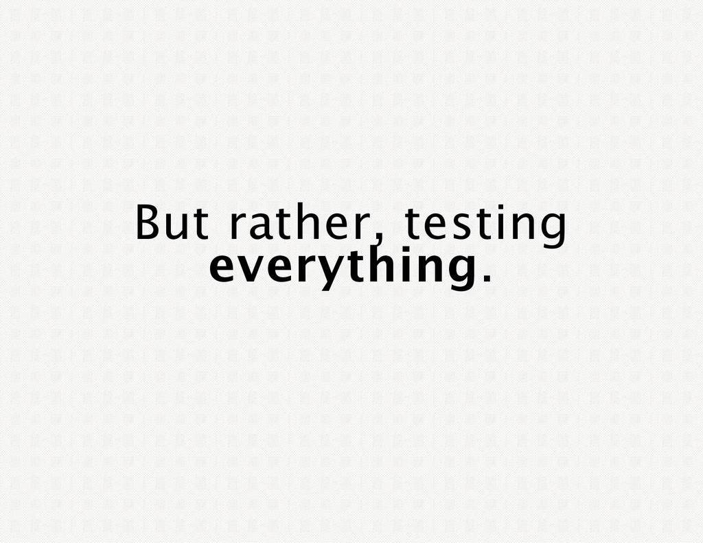 But rather, testing everything.