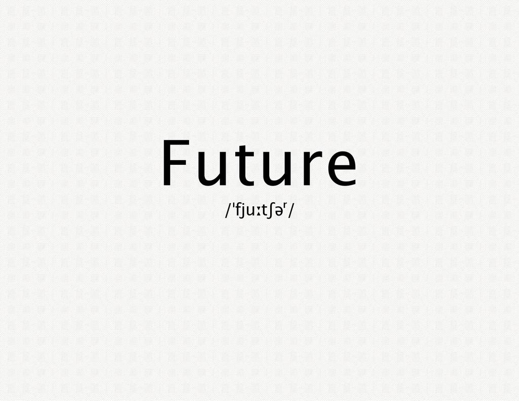 Future /ˈfjuːtʃəʳ/