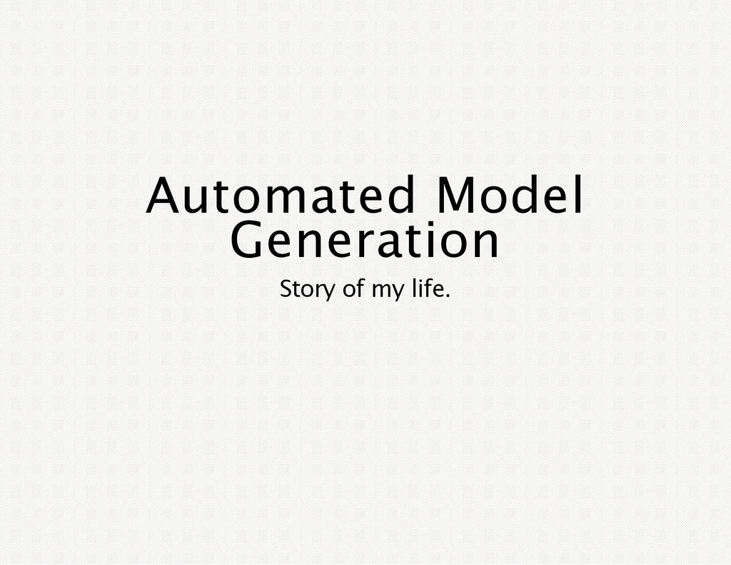Automated Model Generation Story of my life.