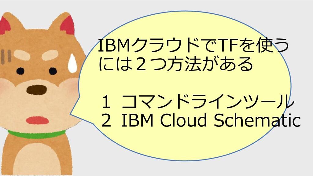 IBMクラウドでTFを使う には2つ方法がある 1 コマンドラインツール 2 IBM Clou...