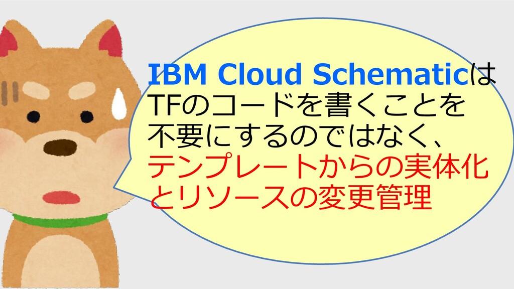 IBM Cloud Schematicは TFのコードを書くことを 不要にするのではなく、 テ...