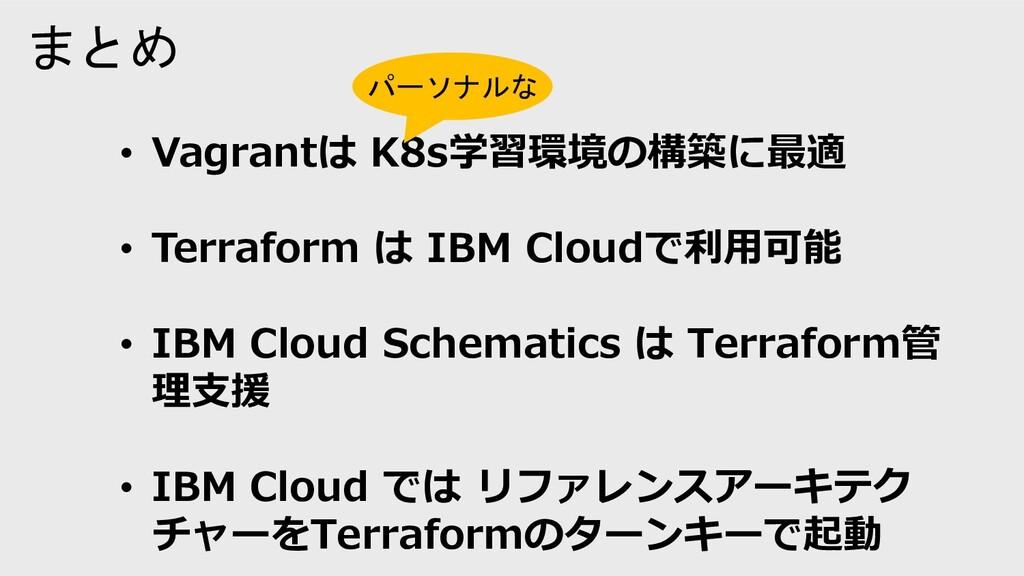 まとめ • Vagrantは K8s学習環境の構築に最適 • Terraform は IBM ...