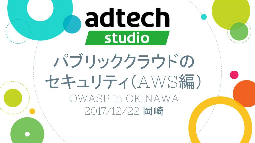 パブリッククラウドの セキュリティ(AWS編) OWASP in OKINAWA 2017/1...